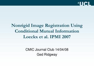 Nonrigid Image Registration Using Conditional Mutual Information Loeckx et al. IPMI 2007