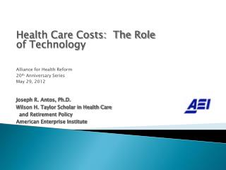 Health Care Costs:  The Role of Technology Alliance for Health Reform 20 th  Anniversary Series