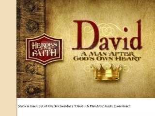 "Study is taken out of Charles Swindoll's ""David – A Man After God's Own Heart"""