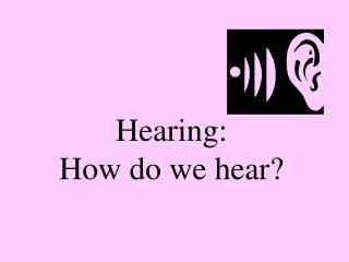 Hearing:  How do we hear?
