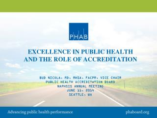 EXCELLENCE IN PUBLIC HEALTH And the Role of ACCREDITATION Bud Nicola, MD, MHSA, FACPM, Vice Chair