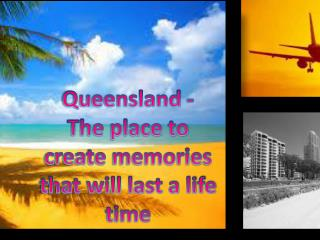 Queensland - The  place to create memories that will last a life time