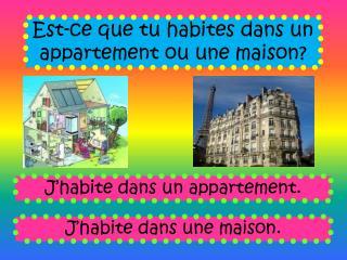 Est-ce que tu habites dans un appartement ou une maison?