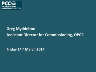 Greg Myddelton Assistant Director for Commissioning, OPCC Friday 14 th  March 2014