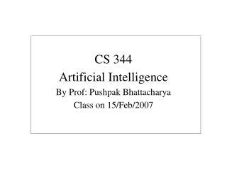CS 344 Artificial Intelligence By Prof: Pushpak Bhattacharya Class on 15/Feb/2007