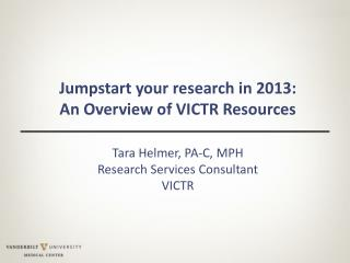 Jumpstart your research in 2013:  An  Overview of VICTR Resources Tara  Helmer, PA-C,  MPH