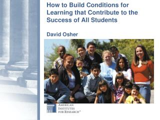 How to Build Conditions for Learning that Contribute to the Success of All Students David Osher