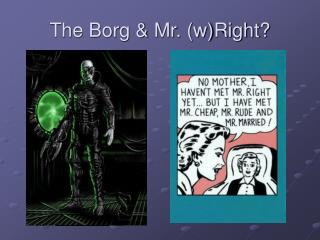 The Borg & Mr. (w)Right?