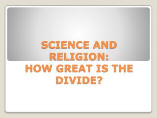 SCIENCE AND RELIGION: HOW GREAT IS THE DIVIDE?