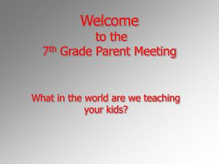 Welcome  to the  7 th  Grade Parent Meeting