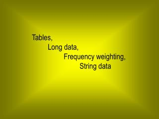 Tables,  	Long data, 		Frequency weighting, 			String data