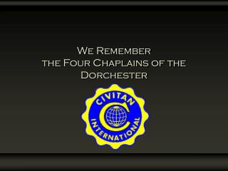 We Remember  the Four Chaplains of the  Dorchester