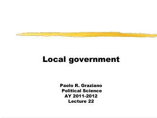Local government Paolo R. Graziano  Political Science  AY 2011-2012 Lecture 22