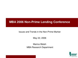 MBA 2006 Non-Prime Lending Conference Issues and Trends in the Non-Prime Market May 22, 2006 Marina Walsh  MBA Research