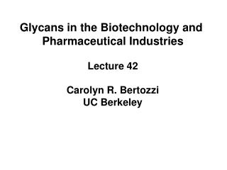 Glycans in the Biotechnology and  Pharmaceutical Industries Lecture 42 Carolyn R. Bertozzi