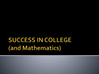 SUCCESS IN COLLEGE (and Mathematics)