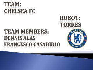 Team:  Chelsea FC 						Robot:  						Torres Team Members: Dennis Alas	 Francesco Casadidio