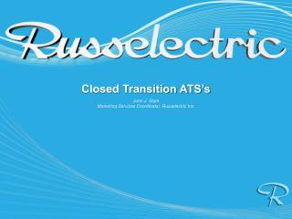 Closed Transition  ATS's John J. Stark Marketing Services Coordinator, Russelectric Inc.