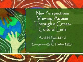 New Perspectives:  Viewing Autism Through a Cross-Cultural Lens Sarah H. Pavitt M.Ed. &