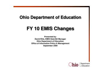 Ohio Department of Education FY 10 EMIS Changes Presented by: David Ehle, EMIS Data/QA Manager