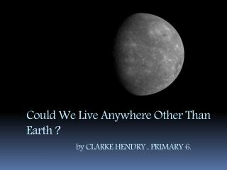 Could We Live Anywhere Other Than Earth ? by  CLARKE HENDRY , PRIMARY 6.