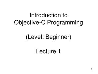 Introduction to Objective-C Programming (Level: Beginner) Lecture 1
