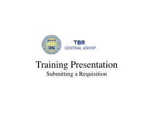 Training Presentation Submitting a Requisition