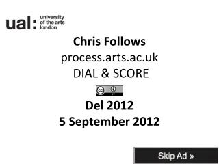 Chris Follows process.arts.ac.uk  DIAL & SCORE Del 2012  5 September 2012