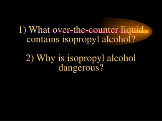 1) What over-the-counter liquid contains isopropyl alcohol? 2) Why is isopropyl alcohol dangerous?