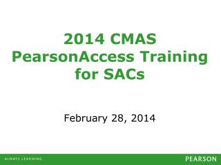 2014  CMAS PearsonAccess Training for  SACs February 28, 2014