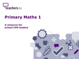 Primary Maths 1 A resource for  school CPD leaders