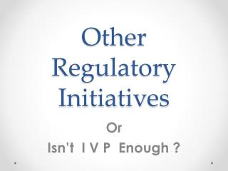 Other Regulatory Initiatives
