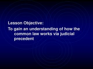Lesson Objective:   To gain an understanding of how the common law works via judicial precedent