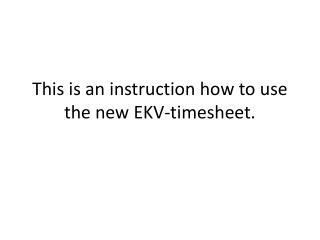 This  is an  instruction how to use  the new EKV- timesheet .