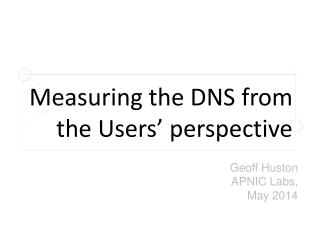 Measuring  the DNS from  the  Users' perspective