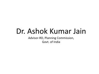 Dr. Ashok Kumar Jain Advisor-RD, Planning Commission,  Govt. of India
