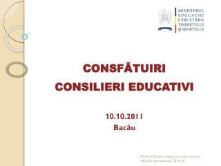 CONSF Ă TUIRI CONSILIERI  EDUCATIVI 10 . 10 .201 1 Bac ă u
