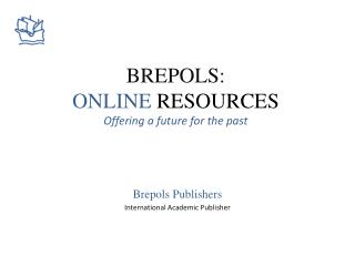 BREPOLS: ONLINE  RESOURCES Offering  a future for the past