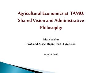 Agricultural Economics at  TAMU: Shared Vision and Administrative Philosophy Mark  Waller
