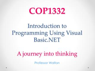 COP1332 Introduction to Programming Using Visual Basic.NET A journey into thinking