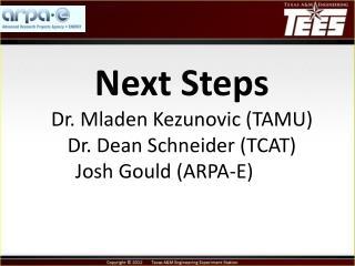 Next  Steps Dr. Mladen Kezunovic (TAMU)  Dr. Dean Schneider (TCAT)  Josh Gould (ARPA-E)