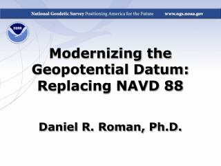 Modernizing the Geopotential Datum: Replacing NAVD 88 Daniel R. Roman, Ph.D.