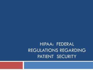 HIPAA:  Federal regulations regarding patient  Security