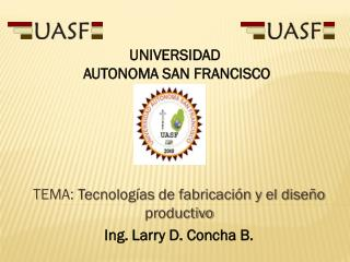 TEMA:  Tecnologías de fabricación y el diseño productivo Ing. Larry D. Concha B.