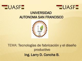 TEMA:  Tecnolog�as de fabricaci�n y el dise�o productivo Ing. Larry D. Concha B.