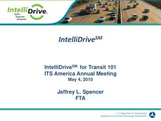IntelliDrive SM  for Transit 101 ITS America Annual Meeting May 4, 2010 Jeffrey L. Spencer FTA