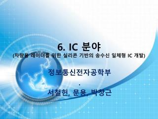 6. IC  분야 ( 차량용 레이더를 위한 실리콘 기반의 송수신 일체형  IC  개발 )