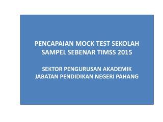PENCAPAIAN MOCK TEST SEKOLAH SAMPEL SEBENAR TIMSS  2015 SEKTOR PENGURUSAN AKADEMIK