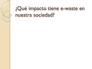 ¿Qué impacto tiene e- waste  en nuestra sociedad?