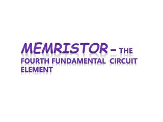 Memristor  –  The Fourth Fundamental  Circuit Element